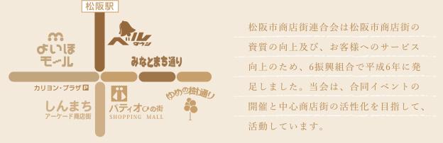 松阪市商店街連合会は松阪市商店街の資質の向上及び、お客様へのサービス向上のため、6振興組合で平成6年に発足しました。当会は、合同イベントの開催と中心商店街の活性化を目指して、活動しています。